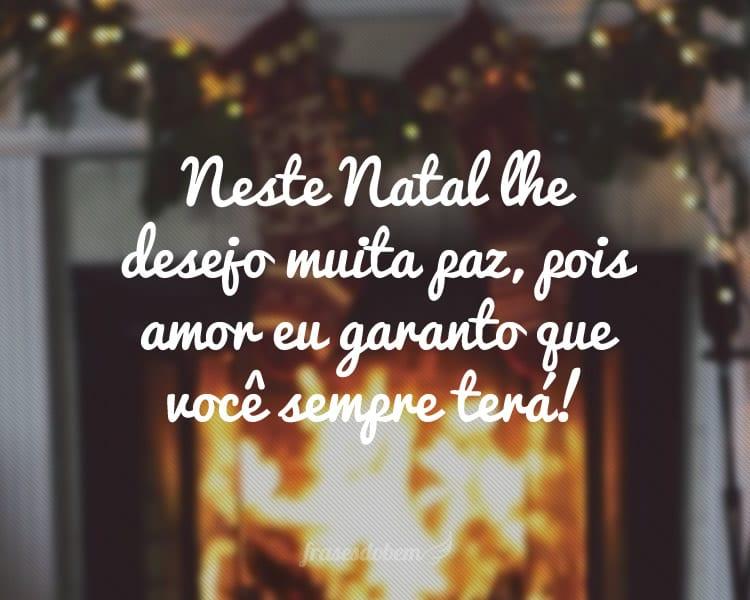 Neste Natal lhe desejo muita paz, pois amor eu garanto que você sempre terá!
