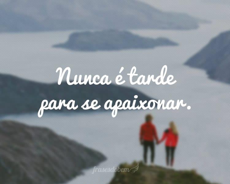 Nunca é tarde para se apaixonar.