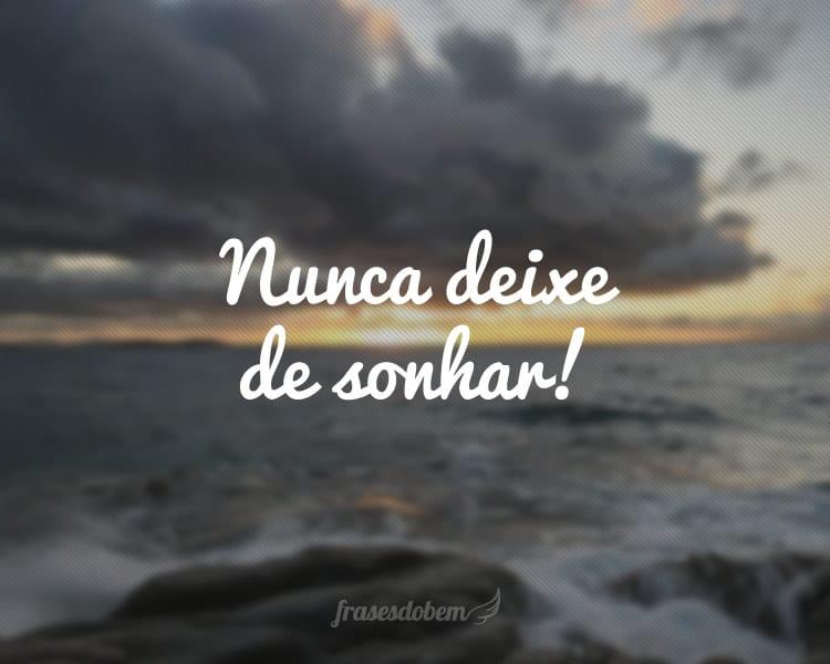 Nunca deixe de sonhar!