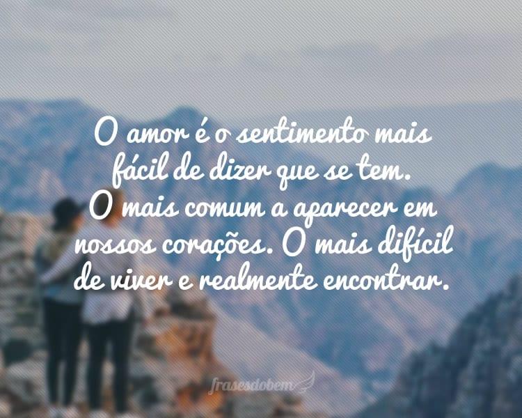 O amor é o sentimento mais fácil de dizer que se tem. O mais comum a aparecer em nossos corações. O mais difícil de viver e realmente encontrar.