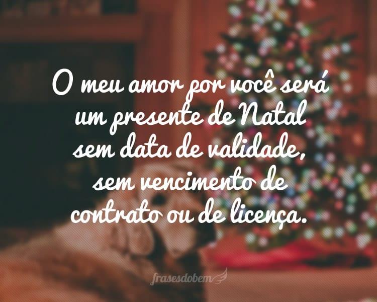 O meu amor por você será um presente de Natal sem data de validade, sem vencimento de contrato ou de licença.