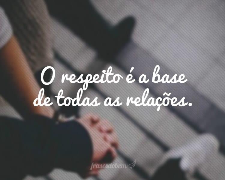 O respeito é a base de todas as relações.