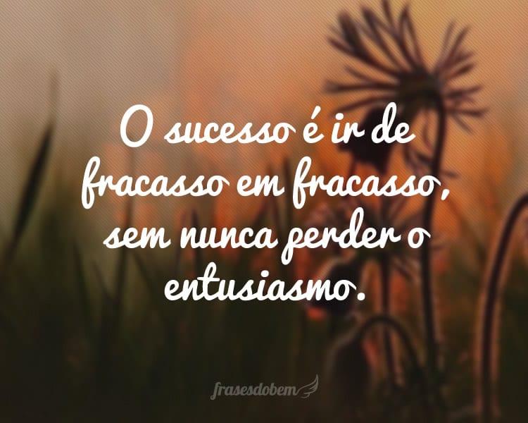 O sucesso é ir de fracasso em fracasso, sem nunca perder o entusiasmo.