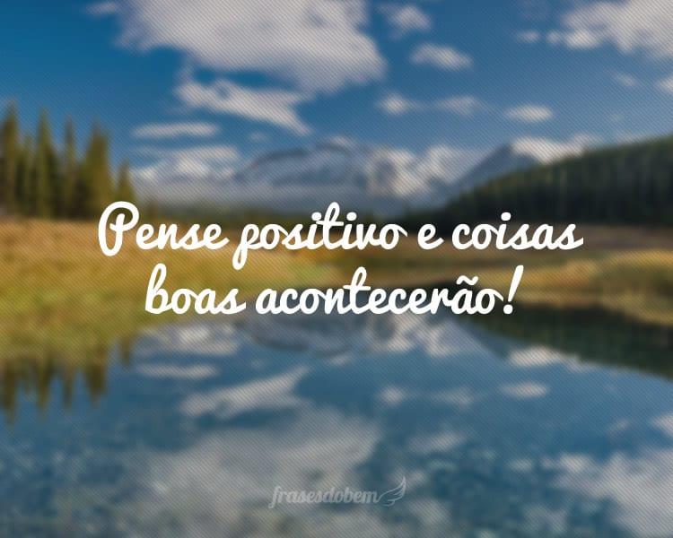 Pense positivo e coisas boas acontecerão!