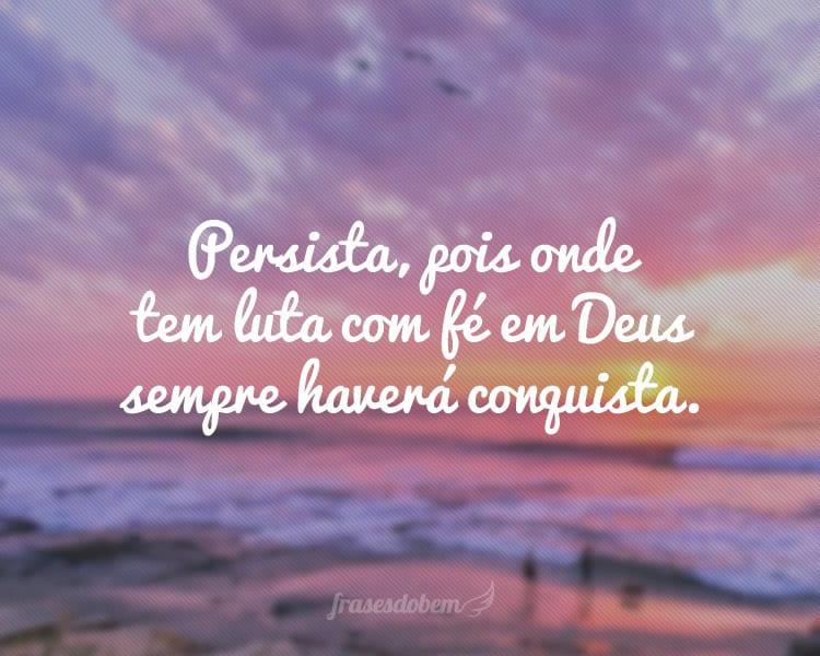 Persista, pois onde tem luta com fé em Deus sempre haverá conquista.