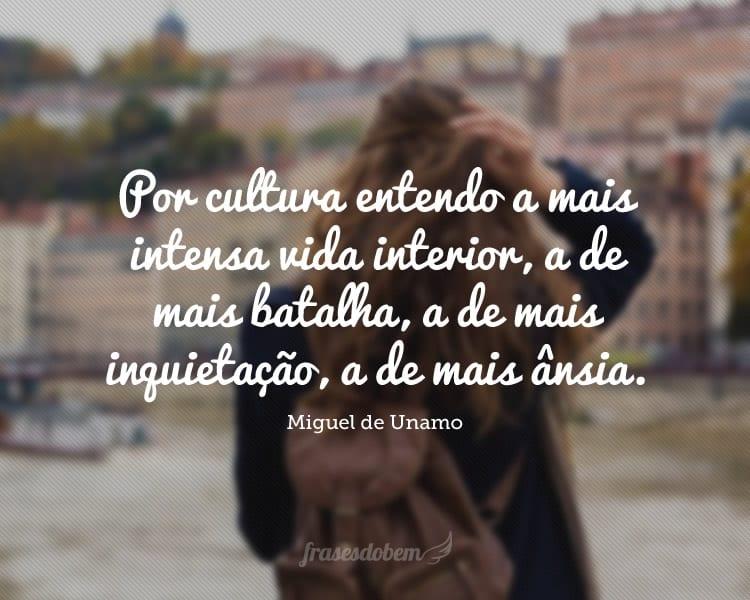 Por cultura entendo a mais intensa vida interior, a de mais batalha, a de mais inquietação, a de mais ânsia.