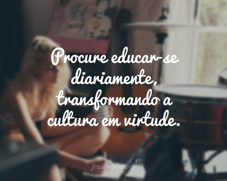 Procure educar-se diariamente, transformando a cultura em virtude.