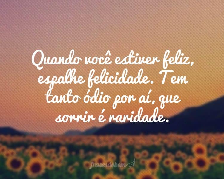 Quando você estiver feliz, espalhe felicidade. Tem tanto ódio por aí, que sorrir é raridade.