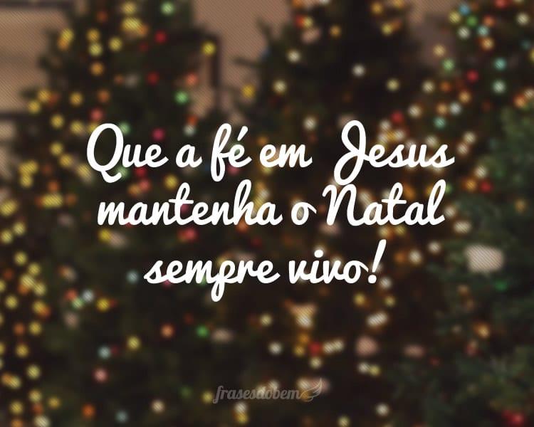 Que a fé em Jesus mantenha o Natal sempre vivo!