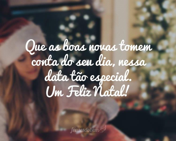 Que as boas novas tomem conta do seu dia, nessa data tão especial. Um Feliz Natal!