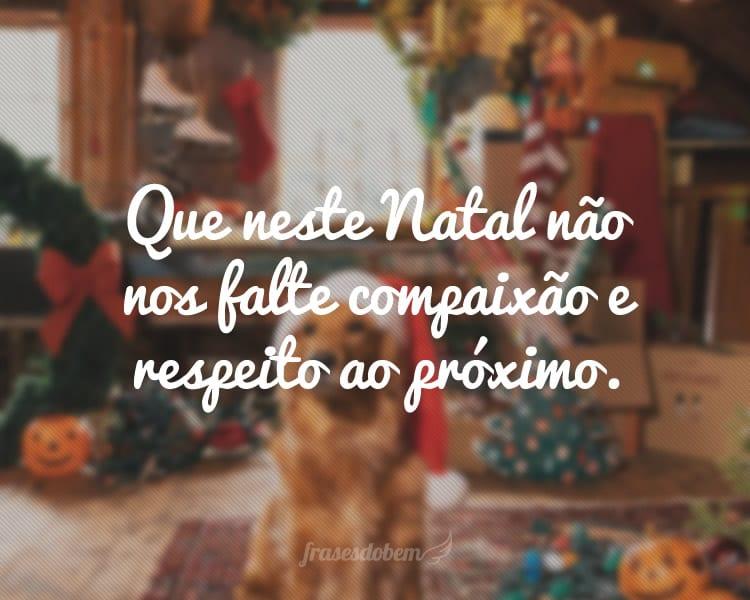 Que neste Natal não nos falte compaixão e respeito ao próximo.