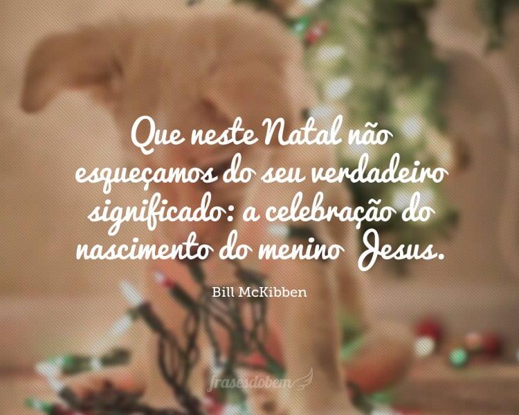 Que neste Natal não esqueçamos do seu verdadeiro significado: a celebração do nascimento do menino Jesus.