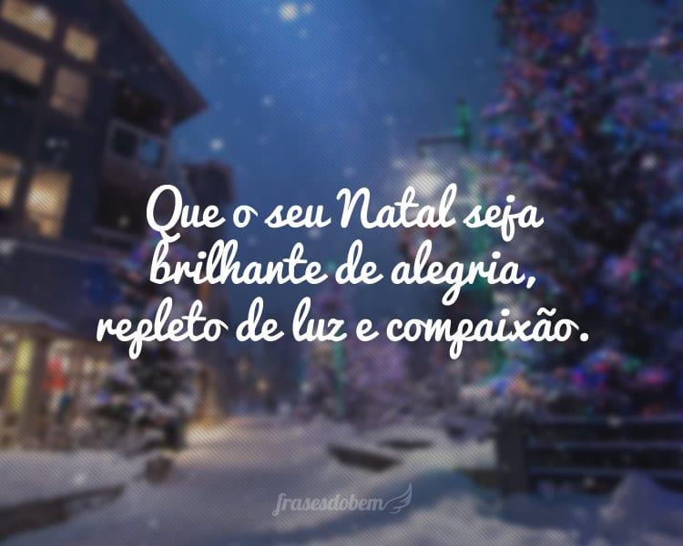 Que o seu Natal seja brilhante de alegria, repleto de luz e compaixão.