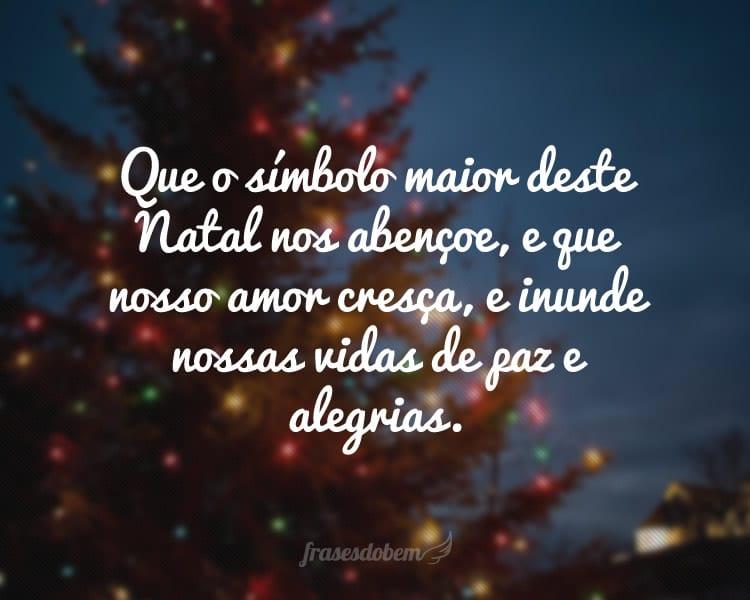 Que o símbolo maior deste Natal nos abençoe, e que nosso amor cresça, e inunde nossas vidas de paz e alegrias.