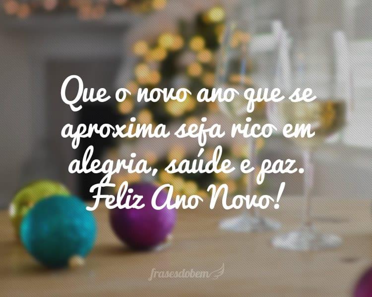 Que o novo ano que se aproxima seja rico em alegria, saúde e paz. Feliz Ano Novo!