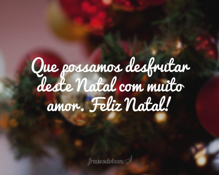 Que possamos desfrutar deste Natal com muito amor. Feliz Natal!