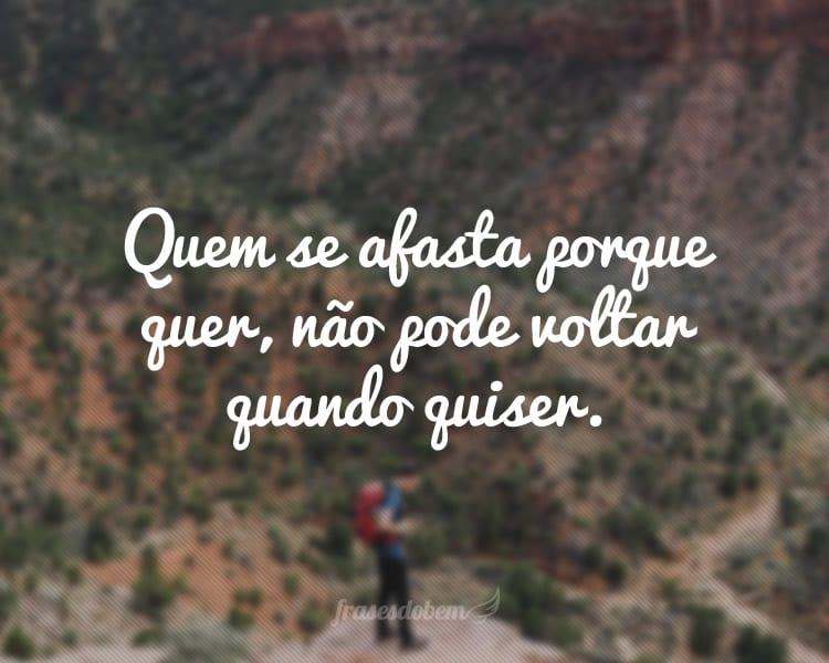 Quem se afasta porque quer, não pode voltar quando quiser.