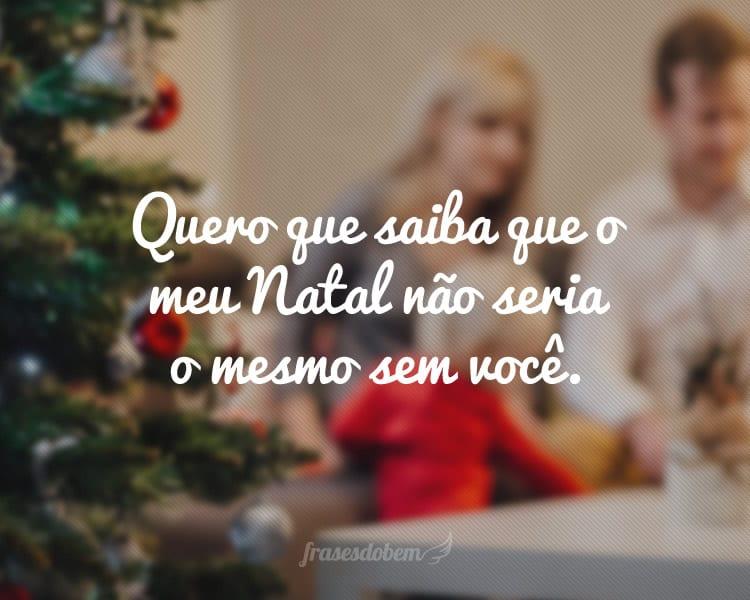 Quero que saiba que o meu Natal não seria o mesmo sem você.
