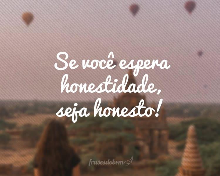 Se você espera honestidade, seja honesto!