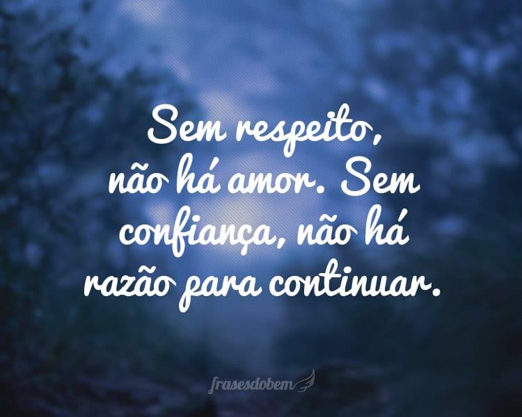 Sem respeito, não há amor. Sem confiança, não há razão para continuar.