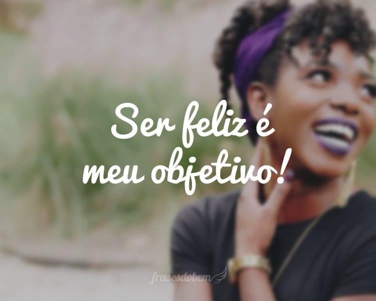 Ser feliz é meu objetivo!