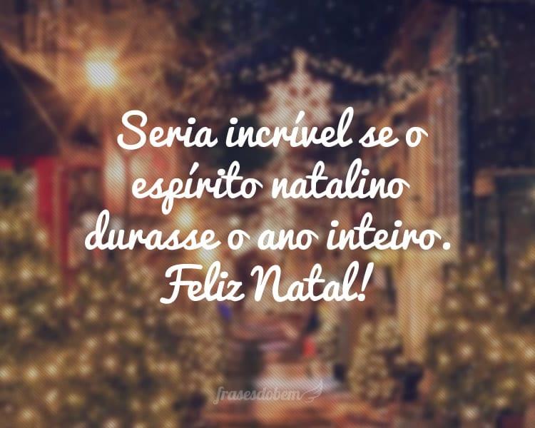 Seria incrível se o espírito natalino durasse o ano inteiro. Feliz Natal!