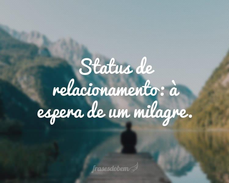 Status de relacionamento: à espera de um milagre.