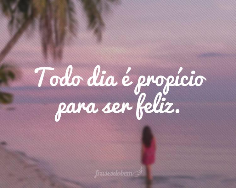 Todo dia é propício para ser feliz.