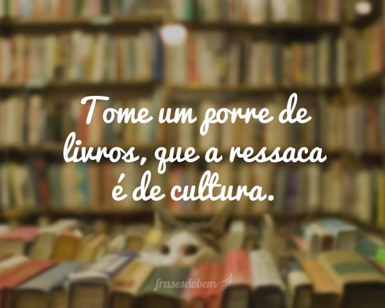 Tome um porre de livros, que a ressaca é de cultura.
