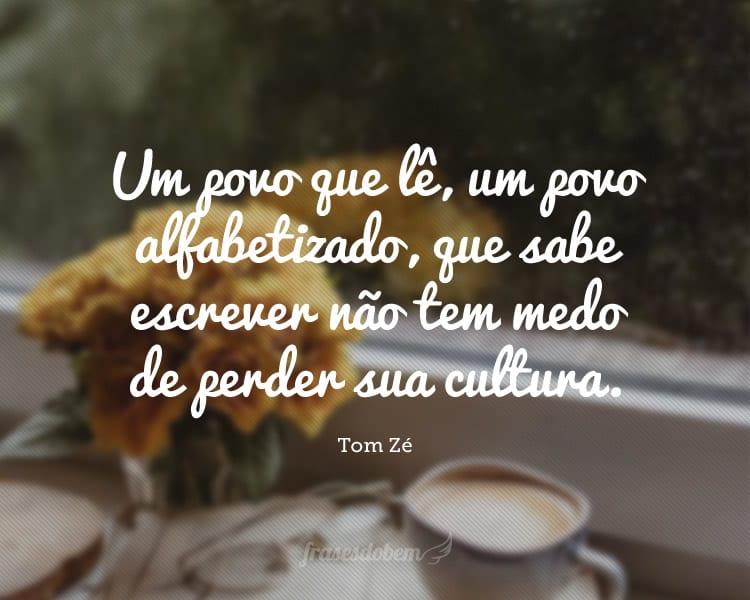 Um povo que lê, um povo alfabetizado, que sabe escrever não tem medo de perder sua cultura.