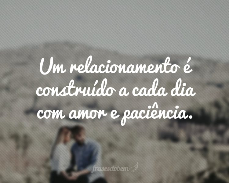 Um relacionamento é construído a cada dia com amor e paciência.