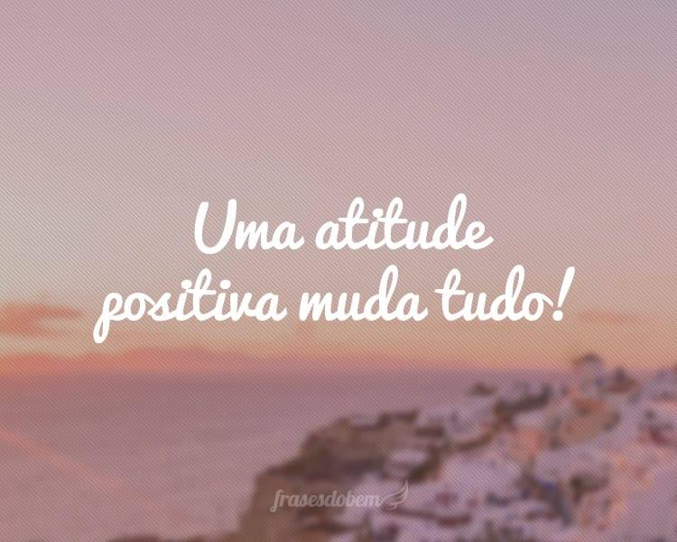 Uma atitude positiva muda tudo!