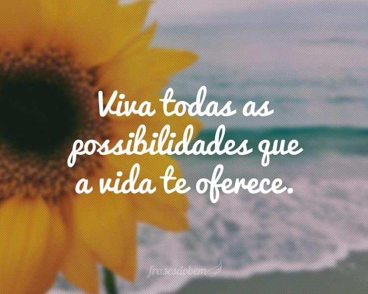 Viva todas as possibilidades que a vida te oferece.