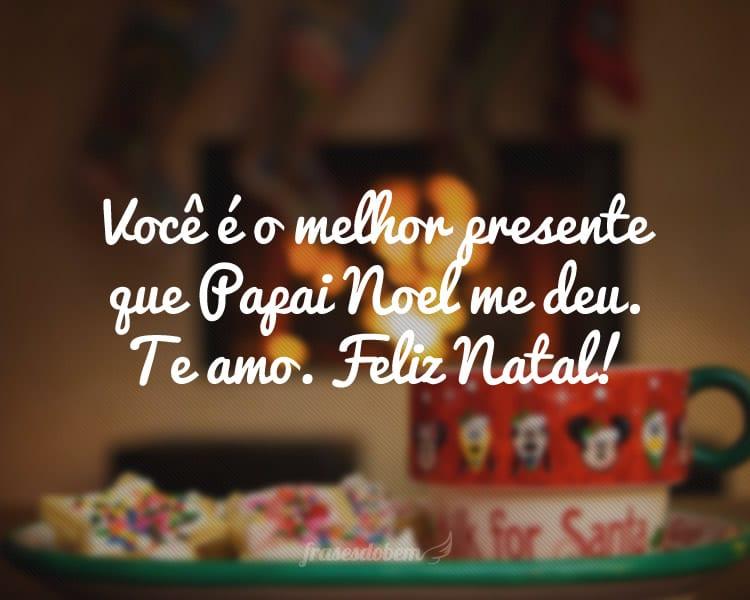 Você é o melhor presente que Papai Noel me deu. Te amo. Feliz Natal!