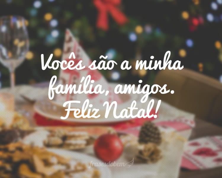 Vocês são a minha família, amigos. Feliz Natal!