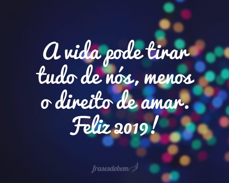 A vida pode tirar tudo de nós, menos o direito de amar. Feliz 2019!