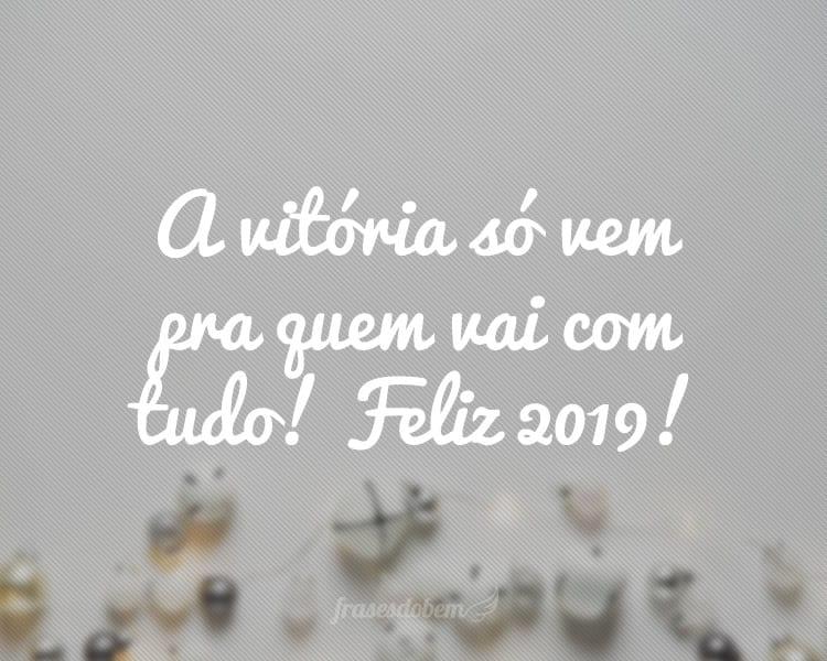 A vitória só vem pra quem vai com tudo! Feliz 2019!