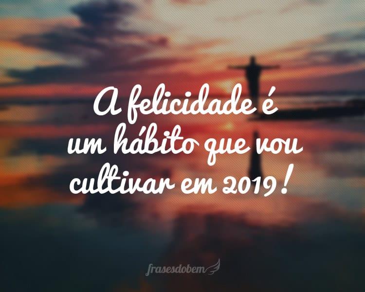 A felicidade é um hábito que vou cultivar em 2019!
