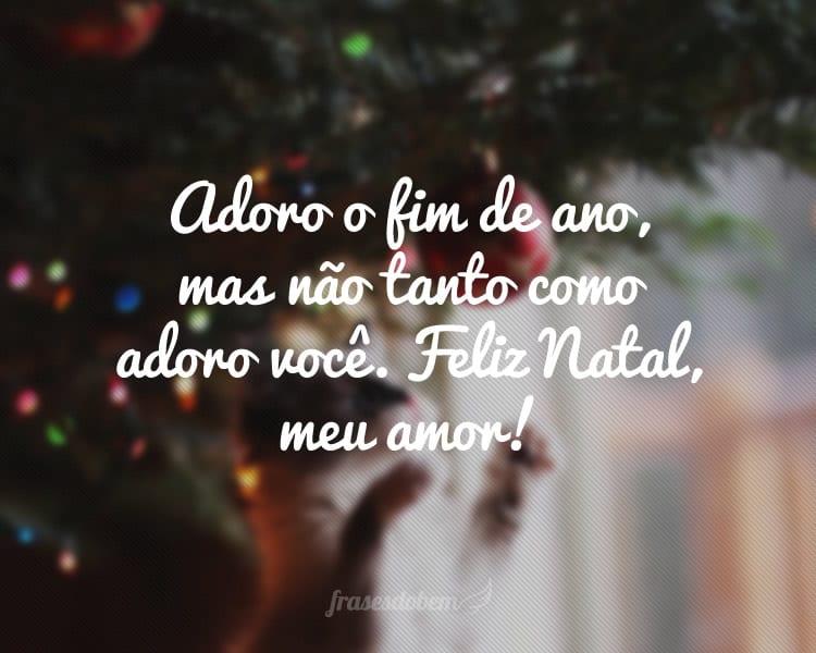 Adoro o fim de ano, mas não tanto como adoro você. Feliz Natal, meu amor!
