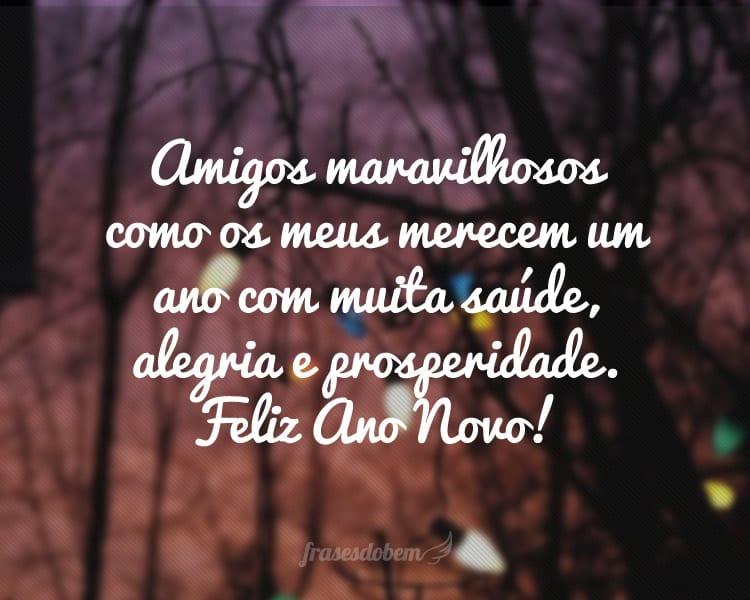 Amigos maravilhosos como os meus merecem um ano com muita saúde, alegria e prosperidade. Feliz Ano Novo!
