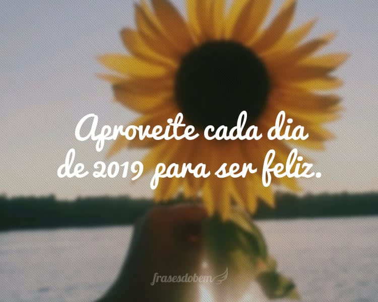 Aproveite cada dia de 2019 para ser feliz.