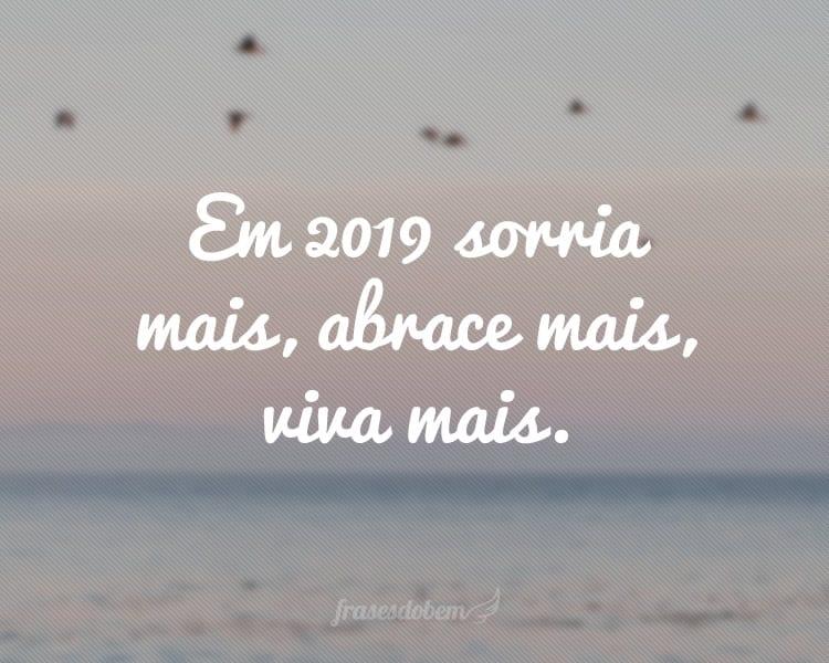 Em 2019 sorria mais, abrace mais, viva mais.