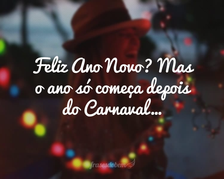 Feliz Ano Novo? Mas o ano só começa depois do Carnaval…