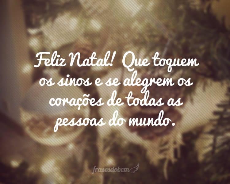 Feliz Natal! Que toquem os sinos e se alegrem os corações de todas as pessoas do mundo.