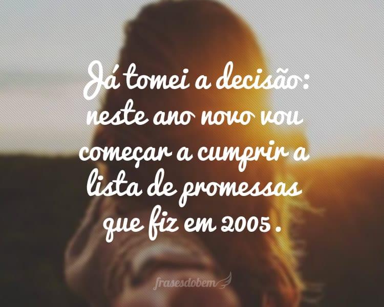 Já tomei a decisão: neste ano novo vou começar a cumprir a lista de promessas que fiz em 2005.