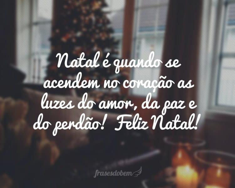 Natal é quando se acendem no coração as luzes do amor, da paz e do perdão! Feliz Natal!