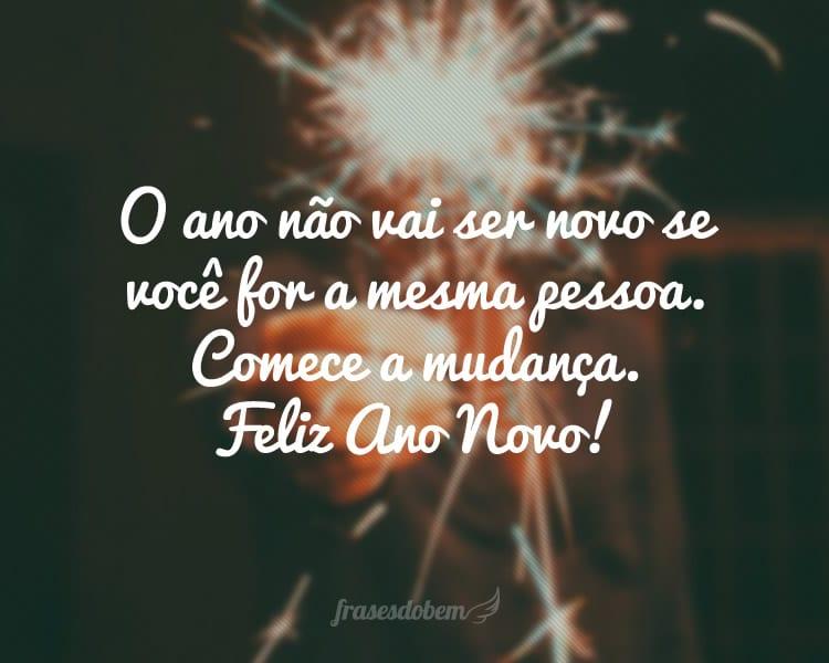 O ano não vai ser novo se você for a mesma pessoa. Comece a mudança. Feliz Ano Novo!