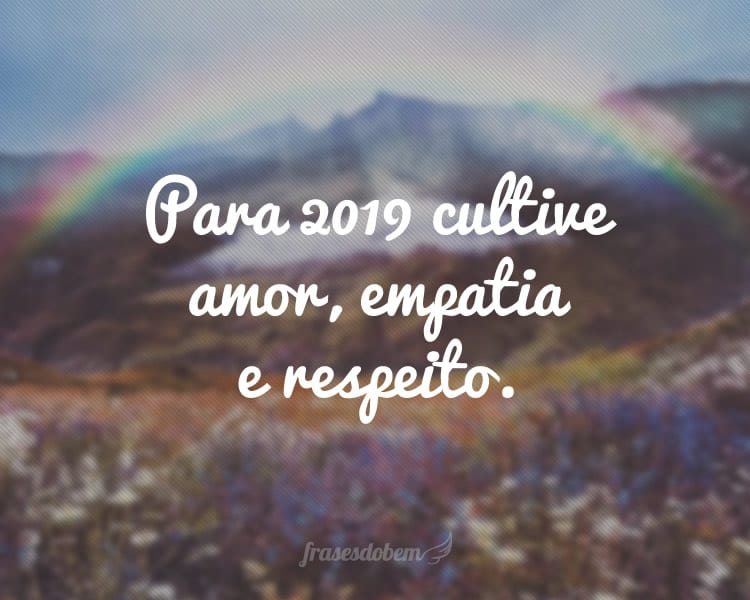 Para 2019 cultive amor, empatia e respeito.