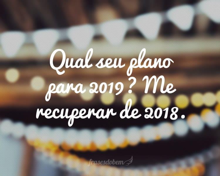Qual seu plano para 2019? Me recuperar de 2018.
