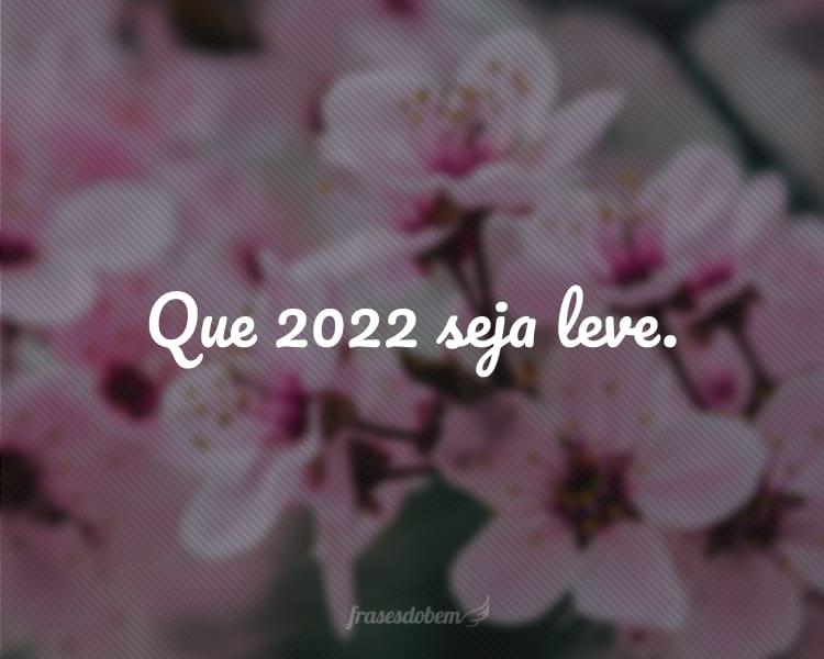 Que 2022 seja leve.